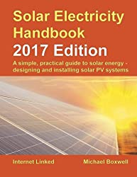 Solar Electricity Handbook: 2017 Edition: A simple, practical guide to solar energy ? designing and installing solar photovoltaic systems.