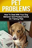 Pet Problems: How to Deal with Your Dog Behavior and Practical Tips on Training Pets