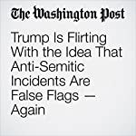 Trump Is Flirting With the Idea That Anti-Semitic Incidents Are False Flags — Again | Aaron Blake