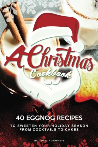 A Christmas Cookbook: 40 Eggnog Recipes to Sweeten Your Holiday Season – From Cocktails to (Eggnog Cocktails)