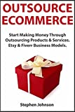 Outsource Ecommerce: Start Making Money Through Outsourcing Products & Services. Etsy & Fiverr Business Models.