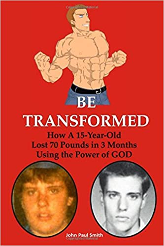 Be Transformed: How A 15-Year Old Lost 70 Pounds in 3 Months Using the Power of GOD