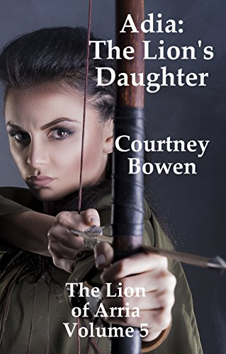 Adia: The Lion's Daughter (The Lion of Arria Book 5) by [Bowen, Courtney]