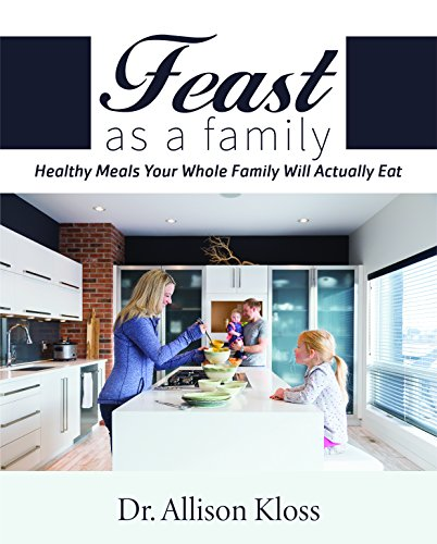 Feast as a Family: Healthy Meals Your Whole Family Will Actually Eat by Allison Kloss