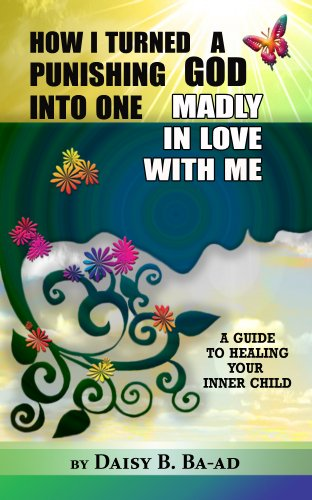 How I Turned a Punishing God into One Madly in Love with Me (Guide to Healing Your Inner Child Book 1)