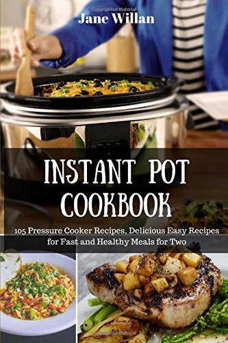 Instant Pot Cookbook: 105 Pressure Cooker Recipes, Delicious Easy Recipes for Fast and Healthy Meals for Two by Jane Willan