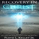 Recovery In Christ: Recovering from Compulsions, Obsessions and Addictions | Floyd L. Kelley Jr.