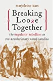 Breaking Loose Together: The Regulator Rebellion in Pre-Revolutionary North Carolina, Marjoleine Kars, 0807849995