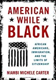 """Niambi Michele Carter, """"American While Black: African Americans, Immigration, and the Limits of Citizenship"""" (Oxford UP, 2019)"""