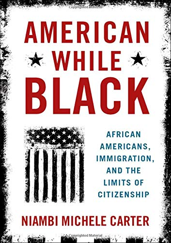 American While Black: African Americans, Immigration, and the Limits of Citizenship by Oxford University Press