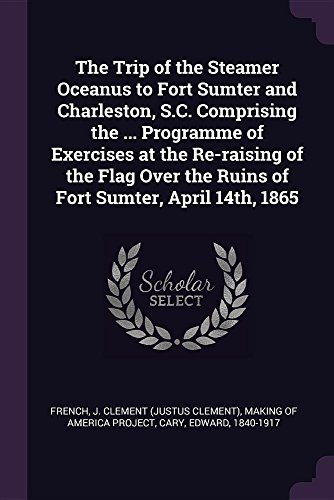 The Trip of the Steamer Oceanus to Fort Sumter and Charleston, S.C. Comprising the ... Programme of Exercises at the Re-raising of the Flag Over the Ruins of Fort Sumter, April 14th, 1865