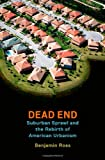 Dead End : Suburban Sprawl and the Rebirth of American Urbanism, Ross, Benjamin, 0199360146