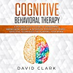 Cognitive Behavioral Therapy: A Psychologist's Guide to Overcoming Depression, Anxiety & Intrusive Thought Patterns - Effective Techniques for Rewiring Your Brain: Psychotherapy, Book 2 | David Clark