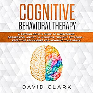 Cognitive Behavioral Therapy: A Psychologist's Guide to Overcoming Depression, Anxiety & Intrusive Thought Patterns - Effective Techniques for Rewiring Your Brain Audiobook
