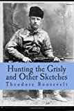 Hunting the Grisly and Other Sketches, Theodore Roosevelt, 1499284624