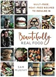 Beautifully Real Food: Guilt-free, Meat-free Recipes to Indulge In