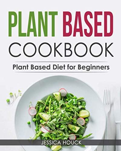 Plant Based Cookbook: Plant Based Diet for