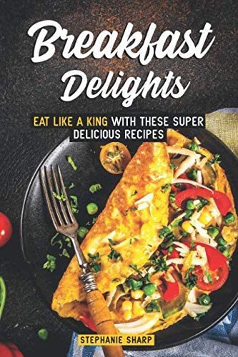 Breakfast Delights: Eat Like a King with These Super Delicious Recipes by Stephanie Sharp