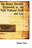 The Almost Christian Discovered; or, the False Professor Tried and Cast, Matthew Mead, 1115216813
