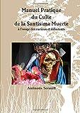 Manuel Pratique du Culte de la Santisima Muerte A l'usage des curieux et débutants