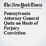 Pennsylvania Attorney General Quits on Heels of Perjury Conviction | Jess Bidgood