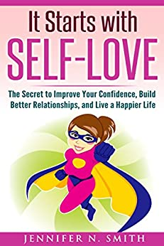 Self-Love: It Starts with Self-Love: The Secret to Improve Your Confidence, Build Better Relationships, and Live a Happier Life by [Smith, Jennifer N.]