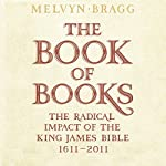 The Book of Books: The Radical Impact of the King James Bible, 1611-2011 | Melvyn Bragg