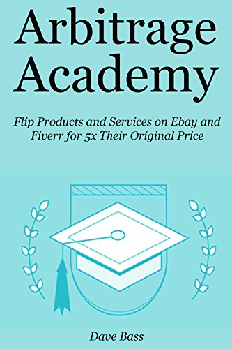 ARBITRAGE ACADEMY: Flip Products and Services on Ebay and Fiverr for 5x Their Original Price