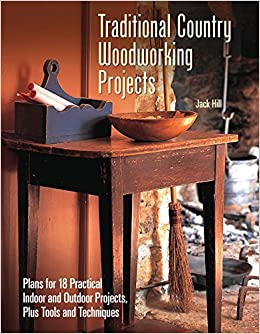 Traditional Country Woodworking Projects Plans For 18 Practical Indoor And Outdoor Jack Hill 9781620082515 Amazon Books