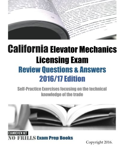 California Elevator Mechanics Licensing Exam Review Questions & Answers 2016/17 Edition: California Elevator, ca elevator Mechanics, ca Licensing exam, c11 exam, c11 license