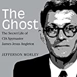 The Ghost: The Secret Life of CIA Spymaster James Jesus Angleton | Jefferson Morley