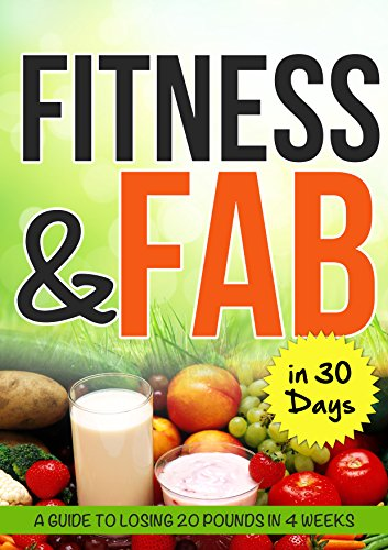 Fitness and Fab in 30 Days: A Guide To Losing 20 lbs In 4 Weeks: Lose 5 lbs a week starting this week! Start right now!