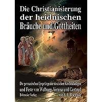 Die Christianisierung der heidnischen Bräuche und Gottheiten: Die germanischen Ursprünge der deutschen Kirchenheiligen und Heiligenfeste von Walburg, Verena und Gertrud