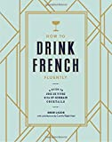 img - for How to Drink French Fluently: A Guide to Joie de Vivre with St-Germain Cocktails book / textbook / text book