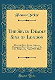 img - for The Seven Deadly Sins of London: Drawn in Seven Several Coaches, Through the Seven Several Gates of the City; Bringing the Plague With Them (Classic Reprint) book / textbook / text book