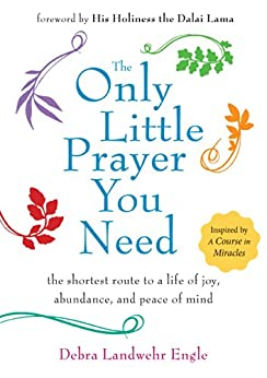The Only Little Prayer You Need: The Shortest Route to a Life of Joy, Abundance, and Peace of Mind by [Engle, Debra Landwehr]