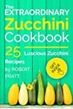 The Extraordinary Zucchini Cookbook: 25 Luscious Zucchini Recipes (Superfoods for Best Health)