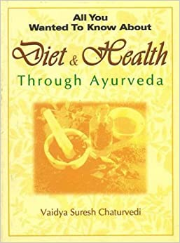Diet and Health: Through Ayurveda (All You Wanted to Know About)