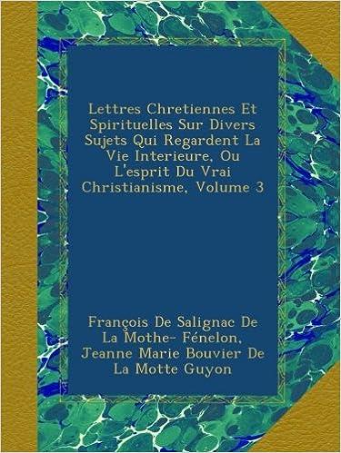 Livre gratuits Lettres Chretiennes Et Spirituelles Sur Divers Sujets Qui Regardent La Vie Interieure, Ou L'esprit Du Vrai Christianisme, Volume 3 pdf, epub