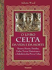 O livro celta da vida e da morte: Deuses, heróis, druidas, fadas, terras misteriosas e a sabedoria dos povos c