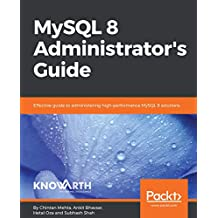 MySQL 8 Administrator's Guide: Effective guide to administering high-performance MySQL 8 solutions