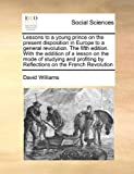 Lessons to a Young Prince on the Present Disposition in Europe to a General Revolution the Fifth Edition with the Addition of a Lesson on the Mode O, David Williams, 1171052782