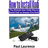 How to Install Kodi on Firestick: The Ultimate User Guide How to Install Kodi on Amazon Fire Stick (user guides for amazon fire stick Book 1)