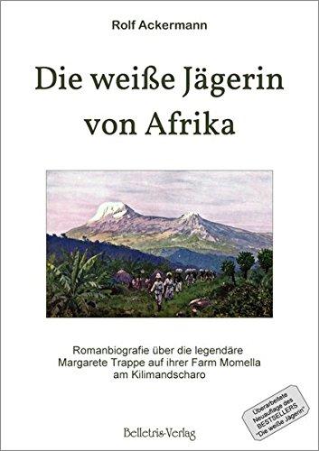 Die weiße Jägerin von Afrika: Romanbiografie über die legendäre Margarete Trappe auf ihrer Farm Momella am Kilimandscharo