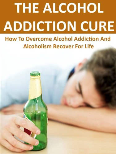 the alcohol addiction cure how to overcome alcohol addiction andthe alcohol addiction cure how to overcome alcohol addiction and alcoholism for life how