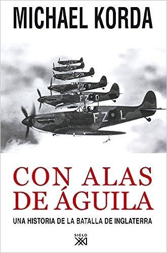 Con alas de águila: Una historia de la batalla de Inglaterra Siglo XXI de España General: Amazon.es: Korda, Michael: Libros