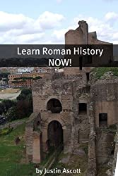 Learn Roman History NOW! A Newbie History Buff's Guide to Roman History! (NOW Series Book 6)