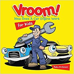 how does a car engine work for kids baby professor 9781541901544 amazoncom books