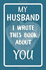 My Husband I Wrote This Book About You: Fill In The Blank Book For What You Love About Your Husband. Perfect For Your Husband's Birthday, Wedding ... Or Just To Show Your Husband You Love Him! Paperback