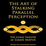 The Art of Stalking Parallel Perception - Revised 10th Anniversary Edition: The Living Tapestry of Lujan Matus | Lujan Matus